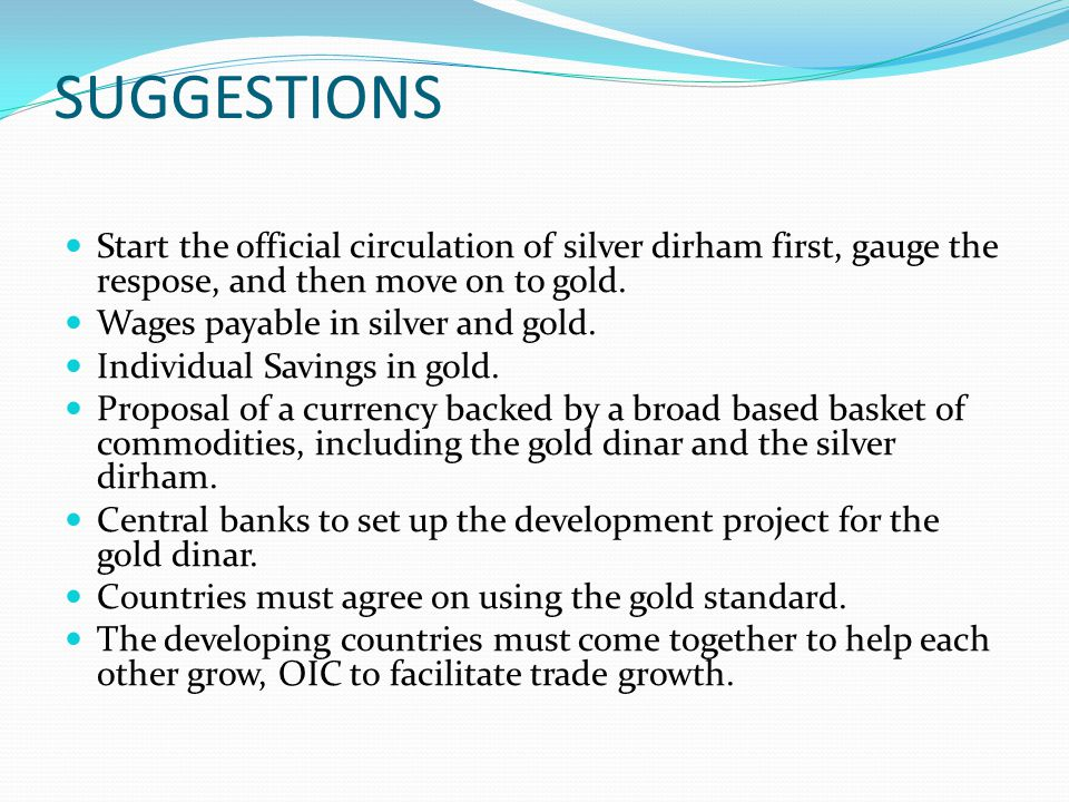 SUGGESTIONS Start the official circulation of silver dirham first, gauge the respose, and then move on to gold. Wages payable in silver and gold. Indi
