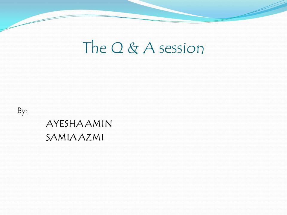 The Q & A session By: AYESHA AMIN SAMIA AZMI