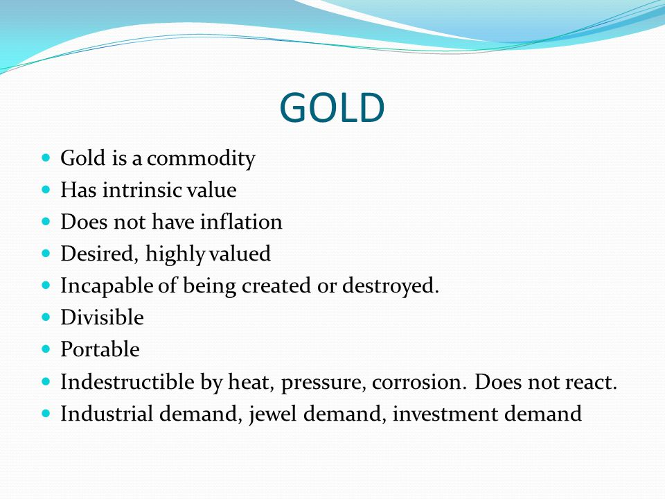 GOLD Gold is a commodity Has intrinsic value Does not have inflation Desired, highly valued Incapable of being created or destroyed. Divisible Portabl