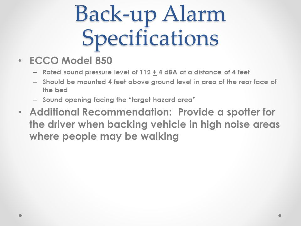 Back-up Alarm Specifications ECCO Model 850 – Rated sound pressure level of 112 + 4 dBA at a distance of 4 feet – Should be mounted 4 feet above ground level in area of the rear face of the bed – Sound opening facing the target hazard area Additional Recommendation: Provide a spotter for the driver when backing vehicle in high noise areas where people may be walking
