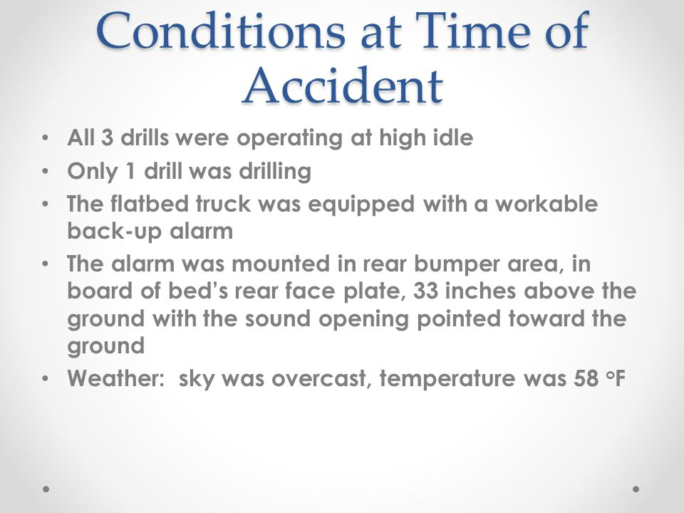 Conditions at Time of Accident All 3 drills were operating at high idle Only 1 drill was drilling The flatbed truck was equipped with a workable back-up alarm The alarm was mounted in rear bumper area, in board of beds rear face plate, 33 inches above the ground with the sound opening pointed toward the ground Weather: sky was overcast, temperature was 58 o F