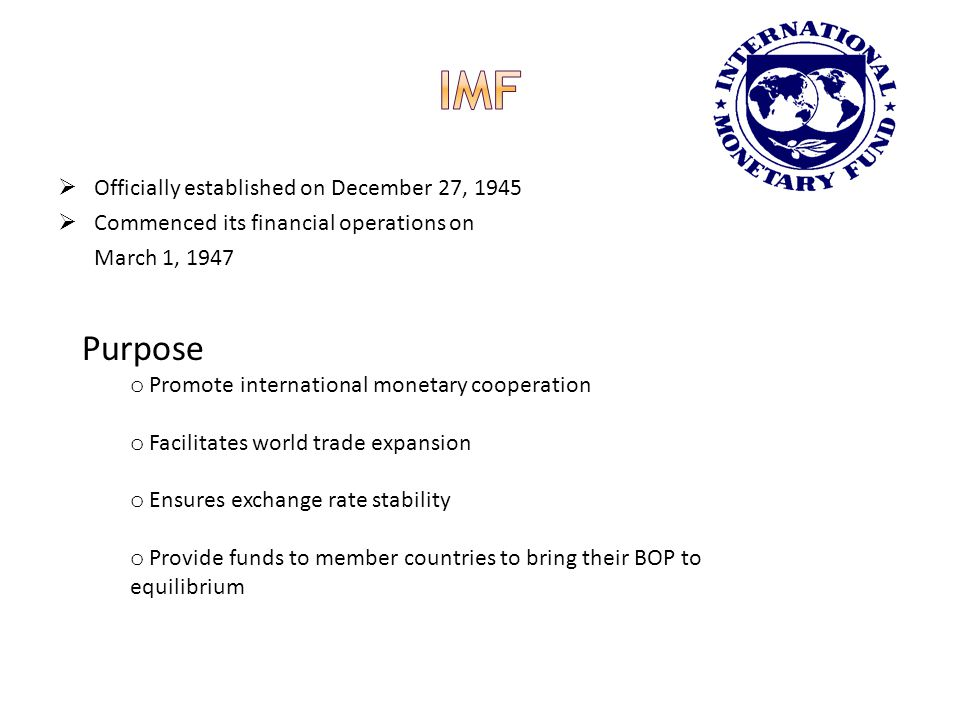 Officially established on December 27, 1945 Commenced its financial operations on March 1, 1947 Purpose o Promote international monetary cooperation o