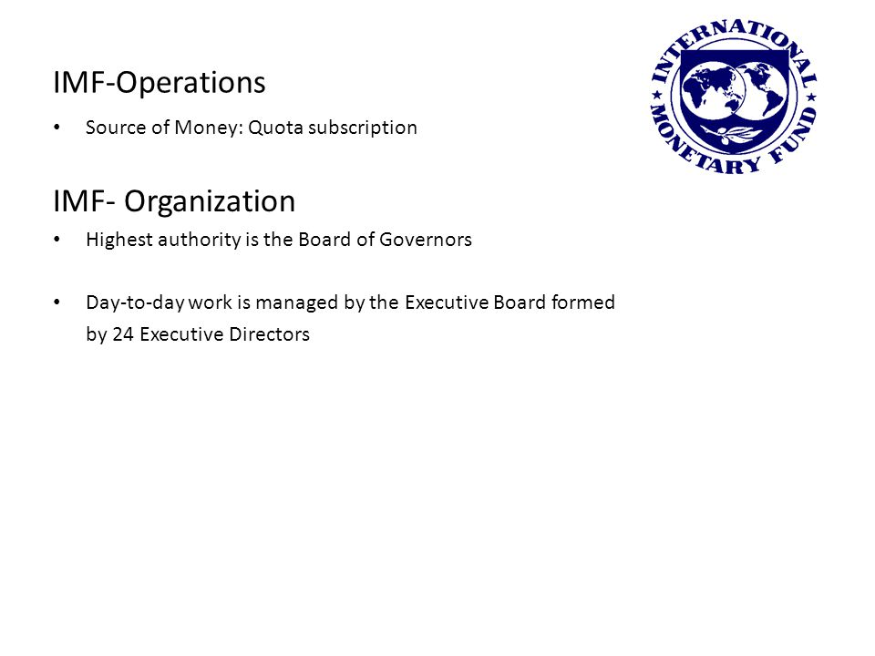 IMF-Operations Source of Money: Quota subscription IMF- Organization Highest authority is the Board of Governors Day-to-day work is managed by the Executive Board formed by 24 Executive Directors