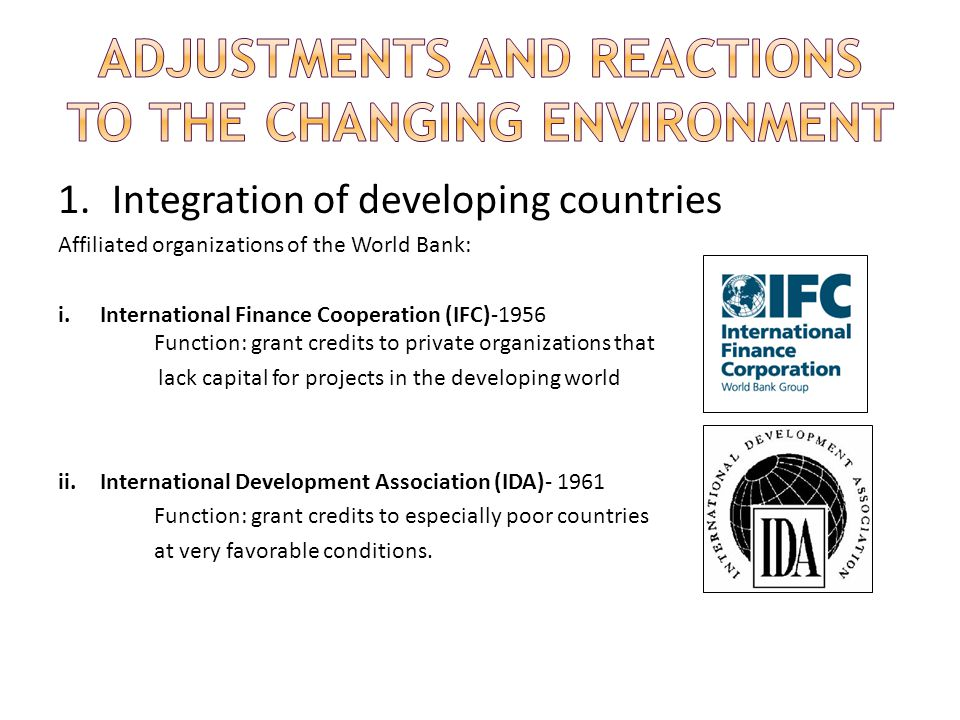 1.Integration of developing countries Affiliated organizations of the World Bank: i.International Finance Cooperation (IFC)-1956 Function: grant credits to private organizations that lack capital for projects in the developing world ii.International Development Association (IDA)- 1961 Function: grant credits to especially poor countries at very favorable conditions.