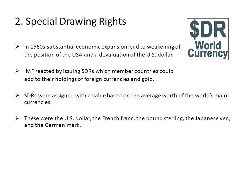 2. Special Drawing Rights In 1960s substantial economic expansion lead to weakening of the position of the USA and a devaluation of the U.S. dollar. I