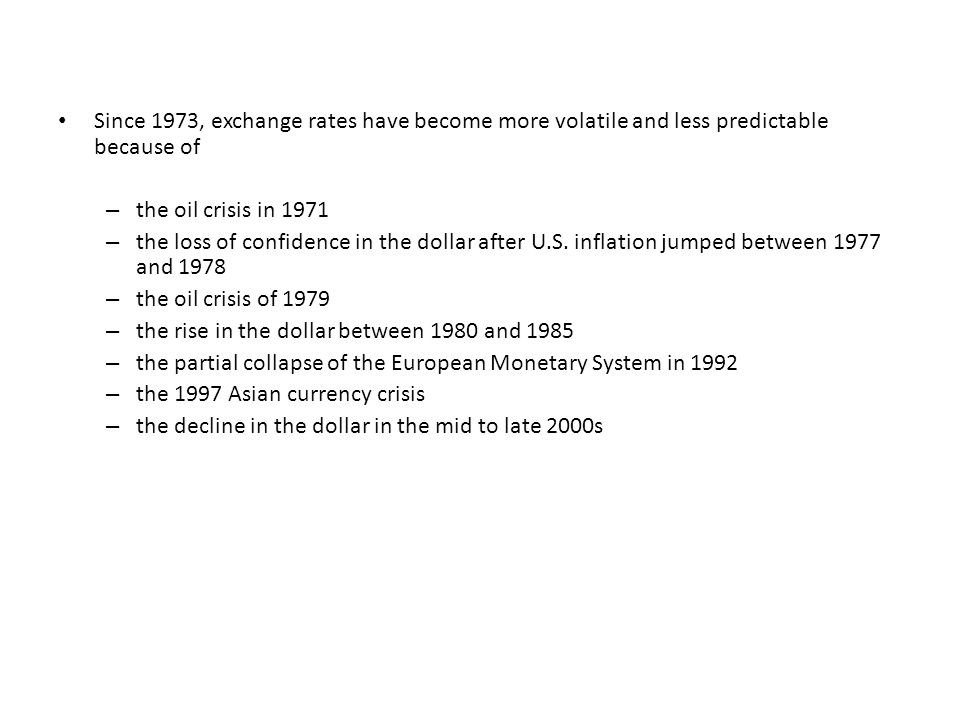 Since 1973, exchange rates have become more volatile and less predictable because of – the oil crisis in 1971 – the loss of confidence in the dollar after U.S.