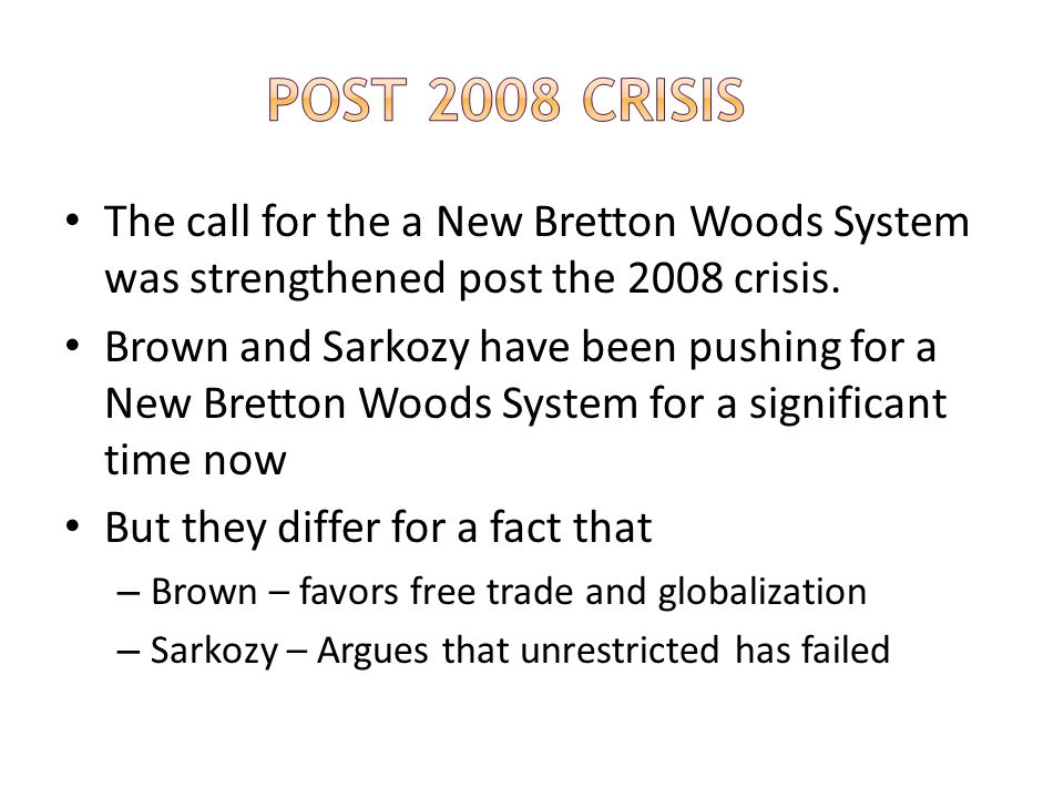 The call for the a New Bretton Woods System was strengthened post the 2008 crisis. Brown and Sarkozy have been pushing for a New Bretton Woods System