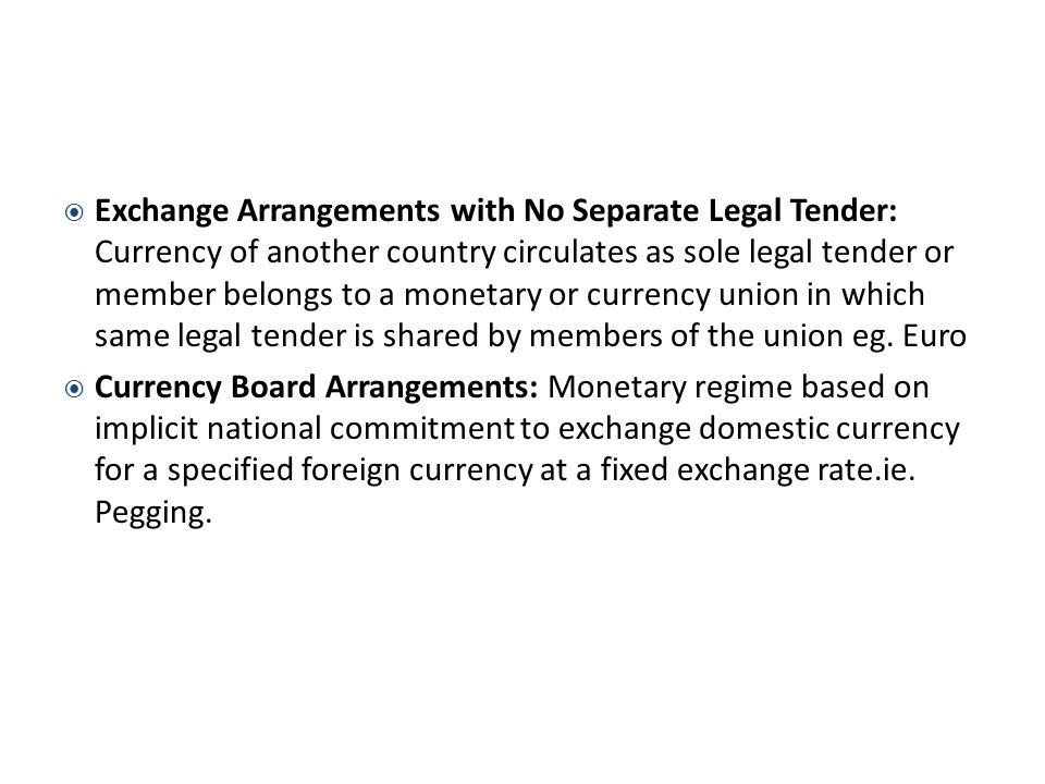 Exchange Arrangements with No Separate Legal Tender: Currency of another country circulates as sole legal tender or member belongs to a monetary or currency union in which same legal tender is shared by members of the union eg.