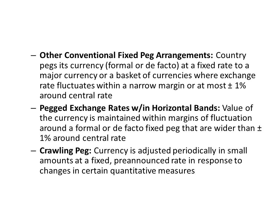 – Other Conventional Fixed Peg Arrangements: Country pegs its currency (formal or de facto) at a fixed rate to a major currency or a basket of currenc