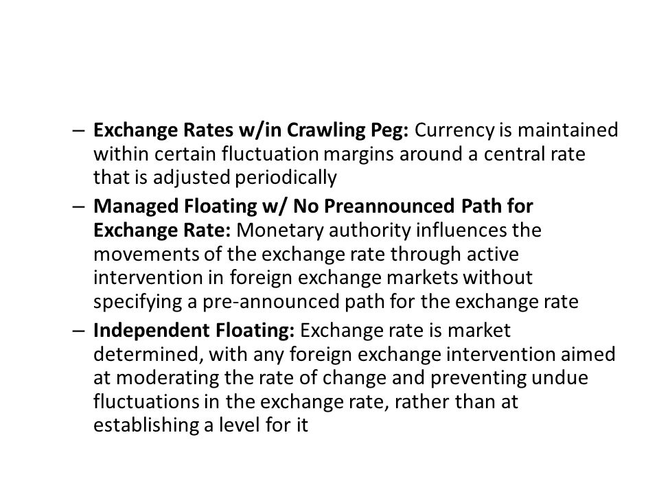 – Exchange Rates w/in Crawling Peg: Currency is maintained within certain fluctuation margins around a central rate that is adjusted periodically – Managed Floating w/ No Preannounced Path for Exchange Rate: Monetary authority influences the movements of the exchange rate through active intervention in foreign exchange markets without specifying a pre-announced path for the exchange rate – Independent Floating: Exchange rate is market determined, with any foreign exchange intervention aimed at moderating the rate of change and preventing undue fluctuations in the exchange rate, rather than at establishing a level for it