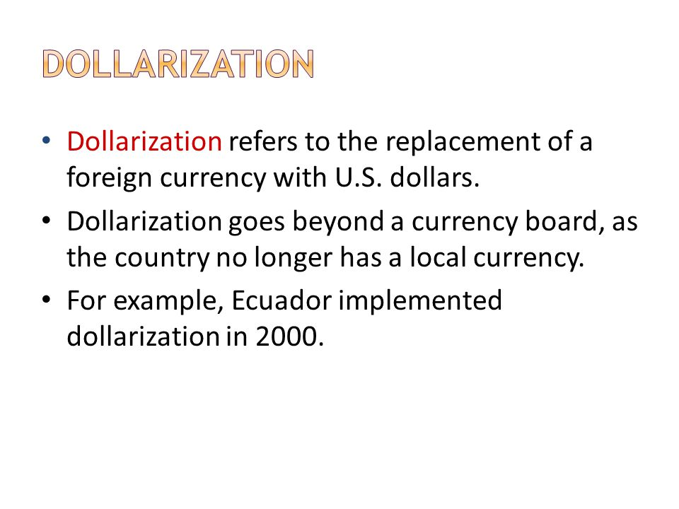 Dollarization refers to the replacement of a foreign currency with U.S. dollars. Dollarization goes beyond a currency board, as the country no longer