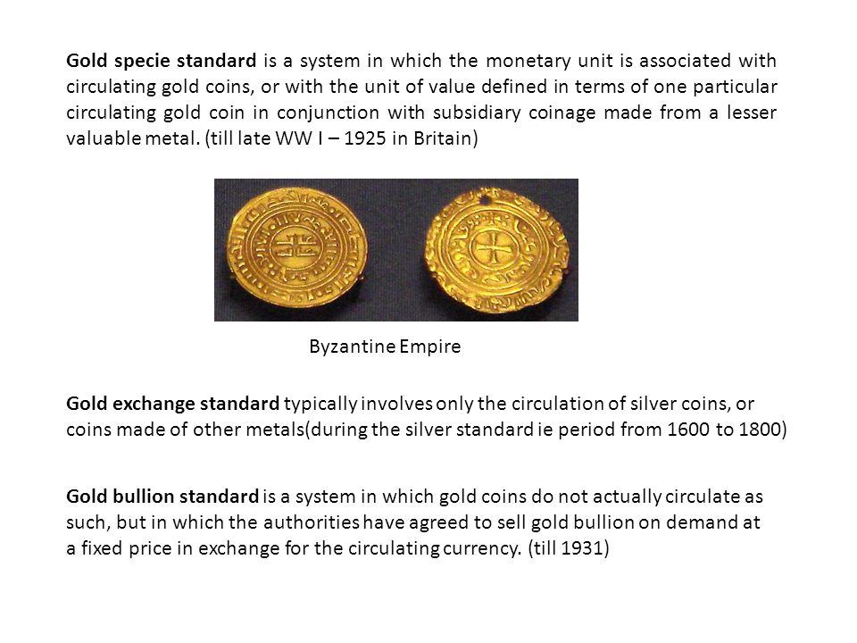 Gold specie standard is a system in which the monetary unit is associated with circulating gold coins, or with the unit of value defined in terms of o