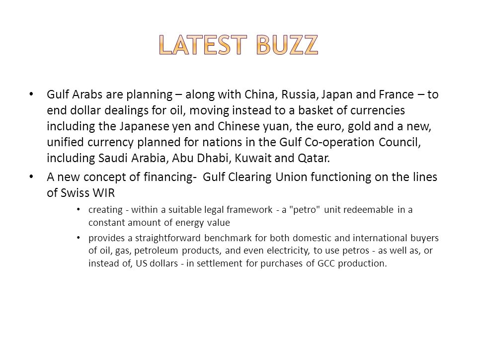 Gulf Arabs are planning – along with China, Russia, Japan and France – to end dollar dealings for oil, moving instead to a basket of currencies including the Japanese yen and Chinese yuan, the euro, gold and a new, unified currency planned for nations in the Gulf Co-operation Council, including Saudi Arabia, Abu Dhabi, Kuwait and Qatar.