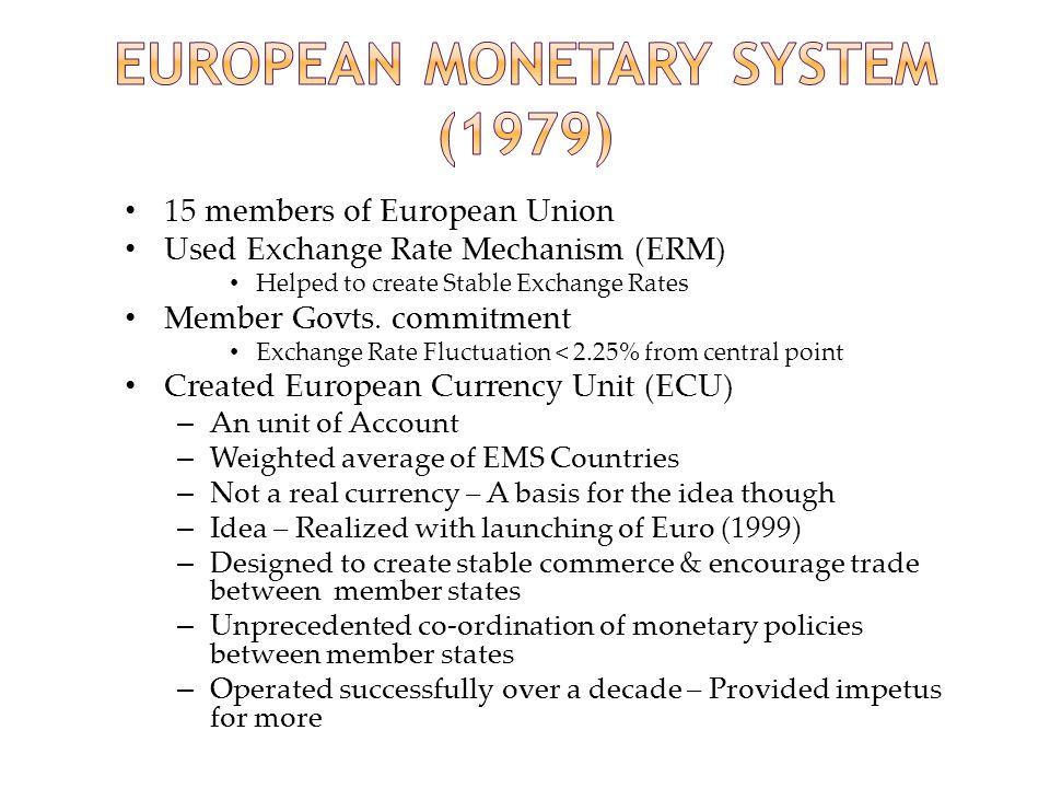 15 members of European Union Used Exchange Rate Mechanism (ERM) Helped to create Stable Exchange Rates Member Govts.