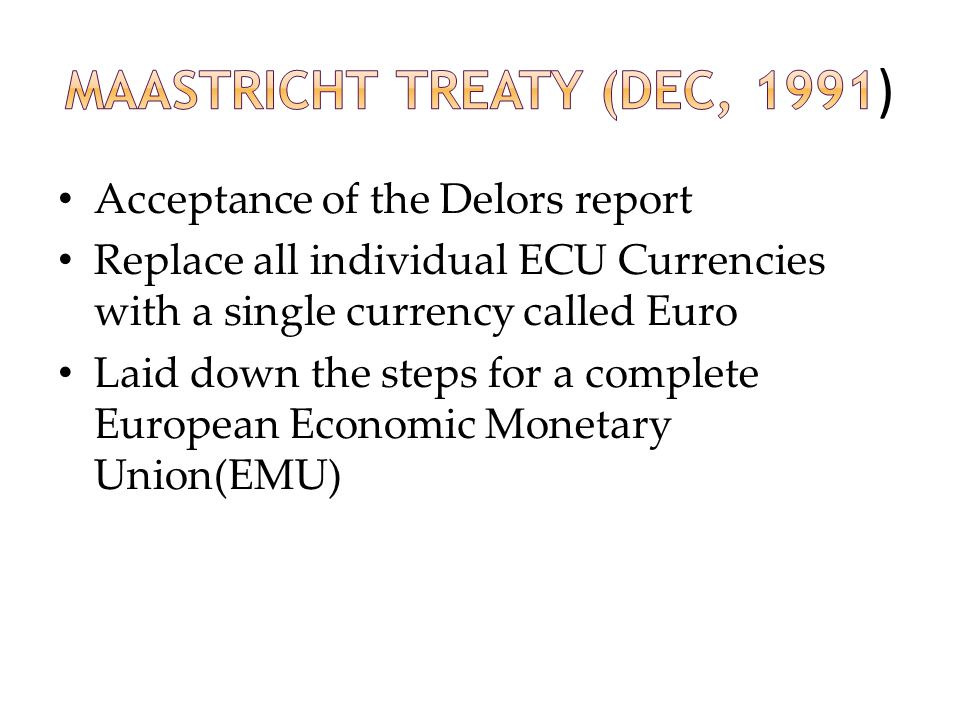 Acceptance of the Delors report Replace all individual ECU Currencies with a single currency called Euro Laid down the steps for a complete European E