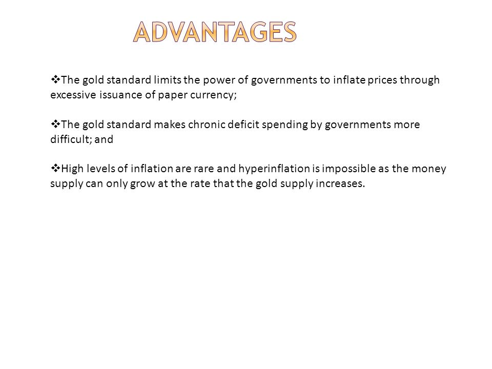 The gold standard limits the power of governments to inflate prices through excessive issuance of paper currency; The gold standard makes chronic defi