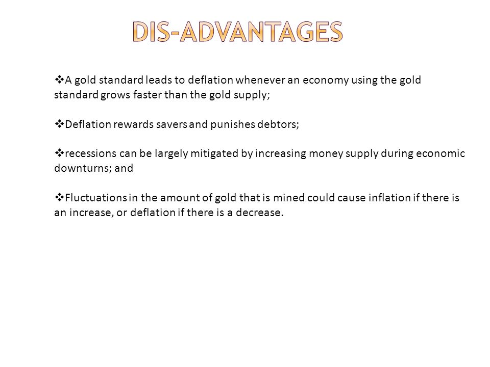A gold standard leads to deflation whenever an economy using the gold standard grows faster than the gold supply; Deflation rewards savers and punishe