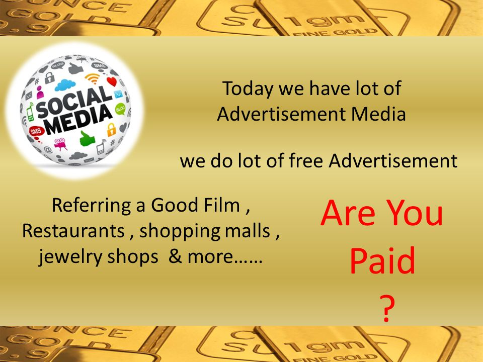 Today we have lot of Advertisement Media we do lot of free Advertisement Referring a Good Film, Restaurants, shopping malls, jewelry shops & more…… Are You Paid