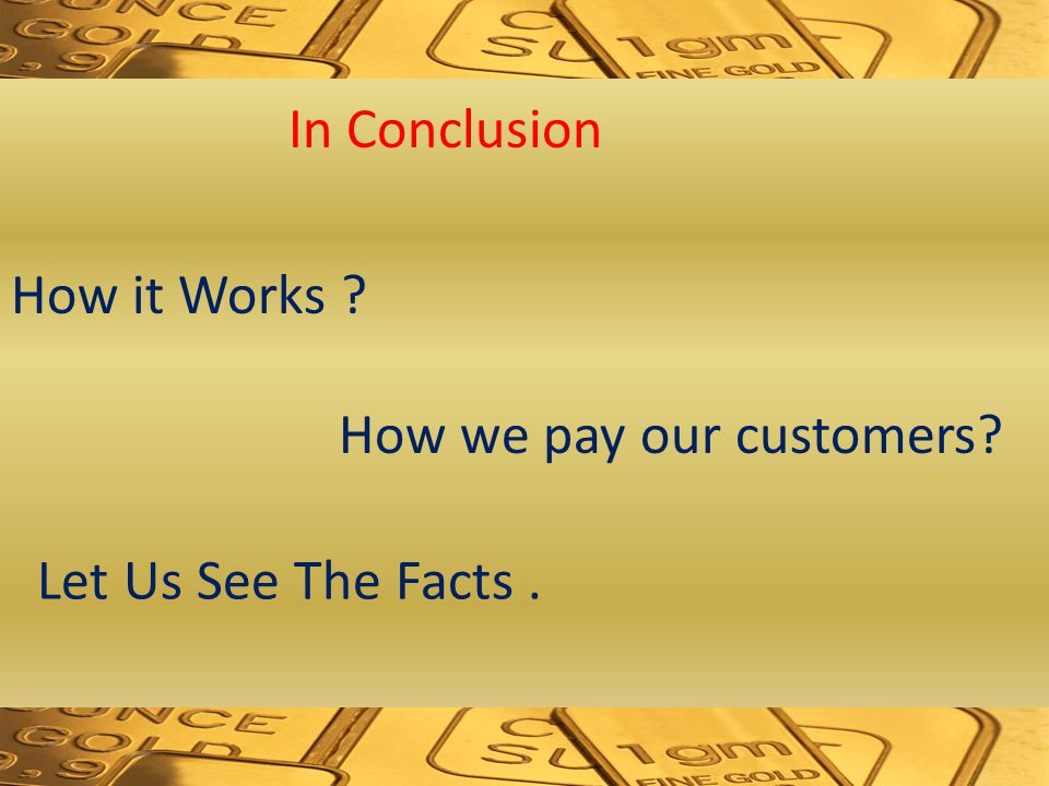 In Conclusion How it Works How we pay our customers Let Us See The Facts.