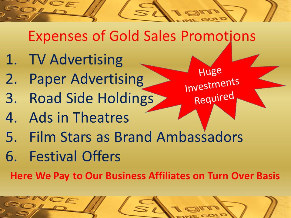 1.TV Advertising 2.Paper Advertising 3.Road Side Holdings 4.Ads in Theatres 5.Film Stars as Brand Ambassadors 6.Festival Offers Huge Investments Required Expenses of Gold Sales Promotions Here We Pay to Our Business Affiliates on Turn Over Basis