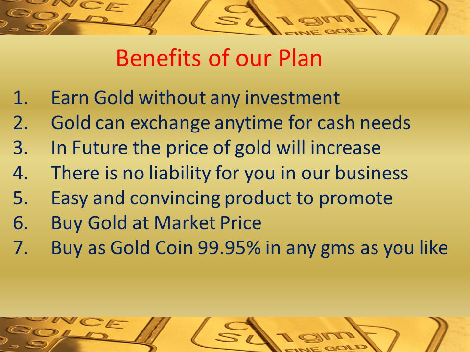 Benefits of our Plan 1.Earn Gold without any investment 2.Gold can exchange anytime for cash needs 3.In Future the price of gold will increase 4.There is no liability for you in our business 5.Easy and convincing product to promote 6.Buy Gold at Market Price 7.Buy as Gold Coin 99.95% in any gms as you like