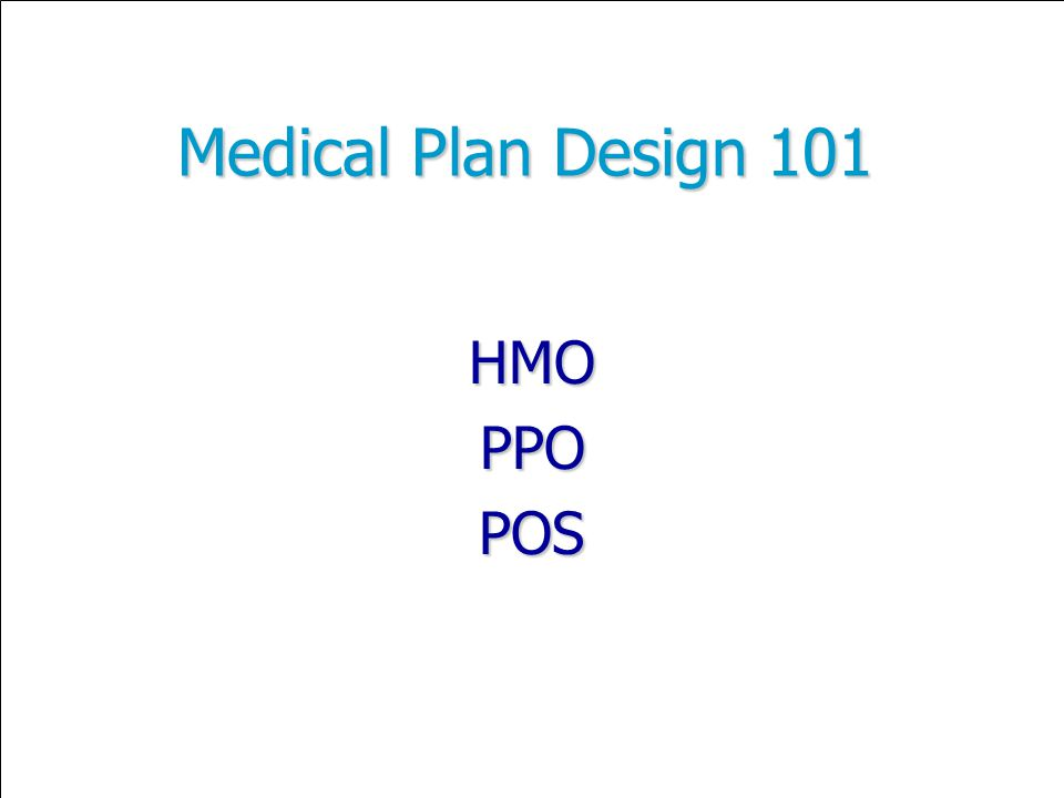 Medical Plan Design 101 HMOPPOPOS