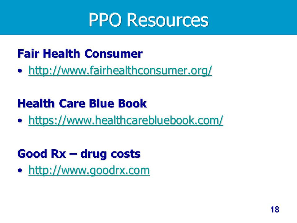 Fair Health Consumer http://www.fairhealthconsumer.org/http://www.fairhealthconsumer.org/http://www.fairhealthconsumer.org/ Health Care Blue Book https://www.healthcarebluebook.com/https://www.healthcarebluebook.com/https://www.healthcarebluebook.com/ Good Rx – drug costs http://www.goodrx.comhttp://www.goodrx.comhttp://www.goodrx.com 18