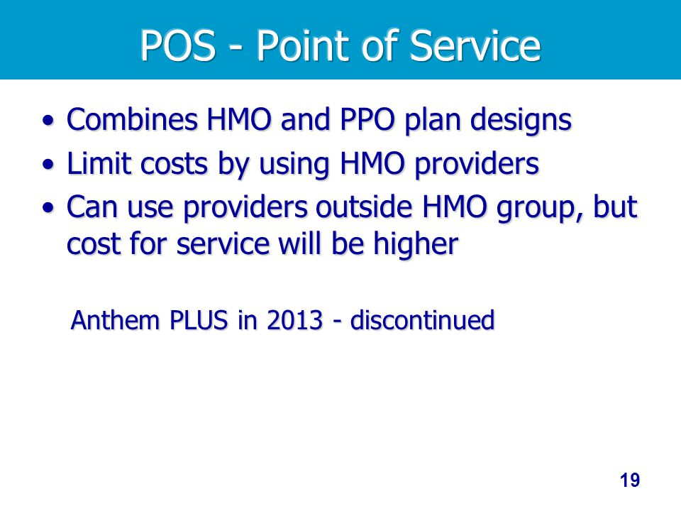 Combines HMO and PPO plan designsCombines HMO and PPO plan designs Limit costs by using HMO providersLimit costs by using HMO providers Can use providers outside HMO group, but cost for service will be higherCan use providers outside HMO group, but cost for service will be higher Anthem PLUS in 2013 - discontinued 19
