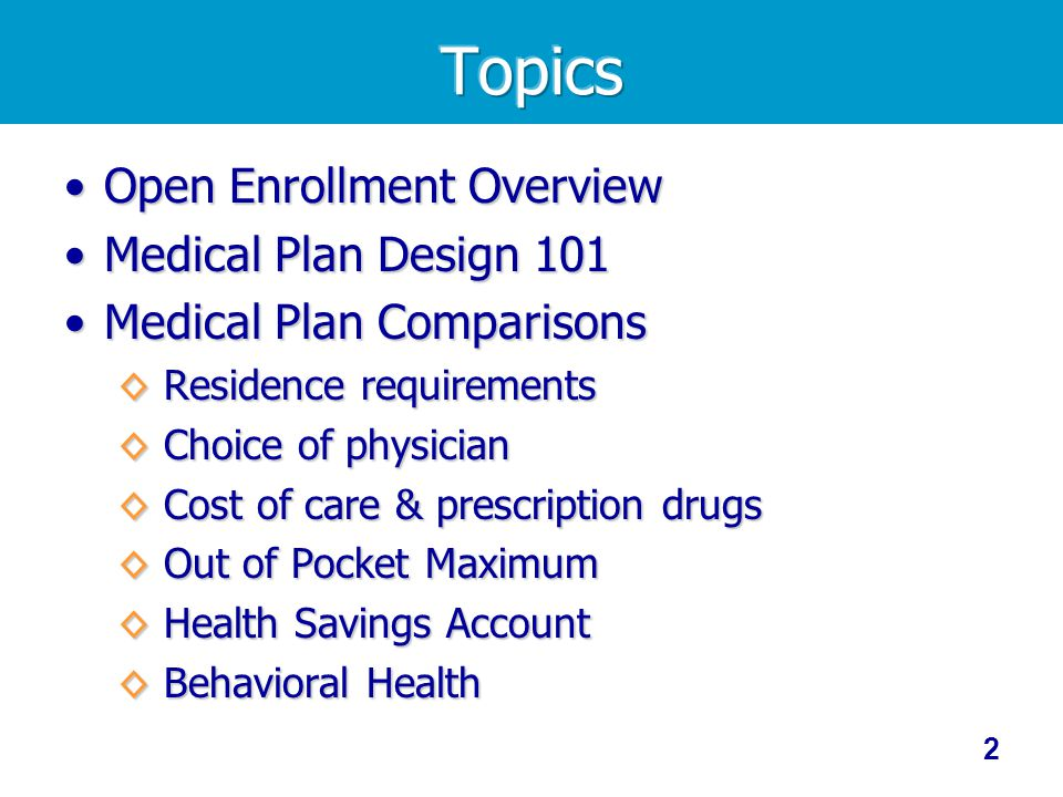 Open Enrollment OverviewOpen Enrollment Overview Medical Plan Design 101Medical Plan Design 101 Medical Plan ComparisonsMedical Plan Comparisons Residence requirements Residence requirements Choice of physician Choice of physician Cost of care & prescription drugs Cost of care & prescription drugs Out of Pocket Maximum Out of Pocket Maximum Health Savings Account Health Savings Account Behavioral Health Behavioral Health 2