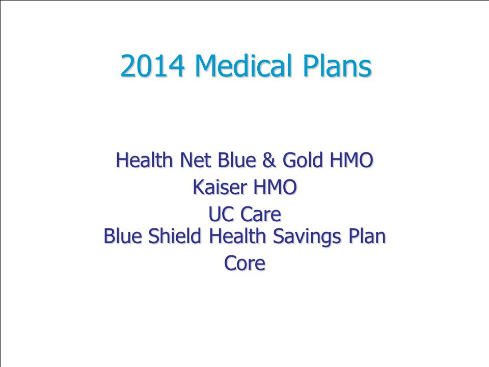 2014 Medical Plans Health Net Blue & Gold HMO Kaiser HMO UC Care Blue Shield Health Savings Plan Core