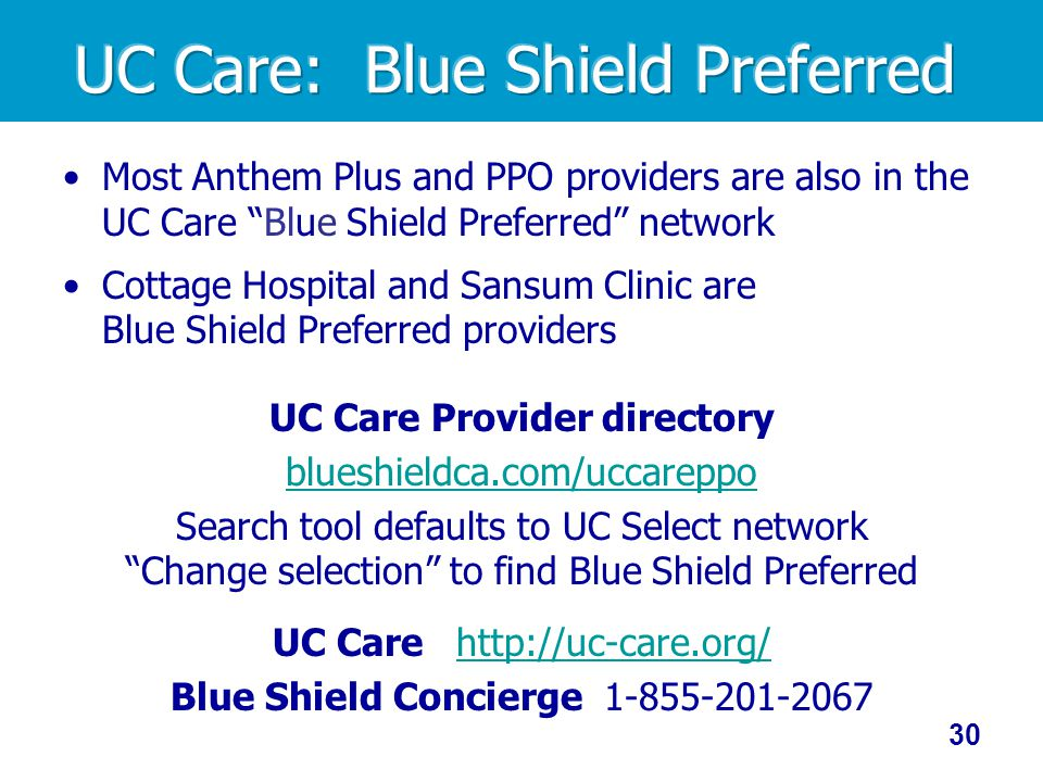 Most Anthem Plus and PPO providers are also in the UC Care Blue Shield Preferred network Cottage Hospital and Sansum Clinic are Blue Shield Preferred providers UC Care Provider directory blueshieldca.com/uccareppo Search tool defaults to UC Select network Change selection to find Blue Shield Preferred UC Care http://uc-care.org/http://uc-care.org/ Blue Shield Concierge 1-855-201-2067 30