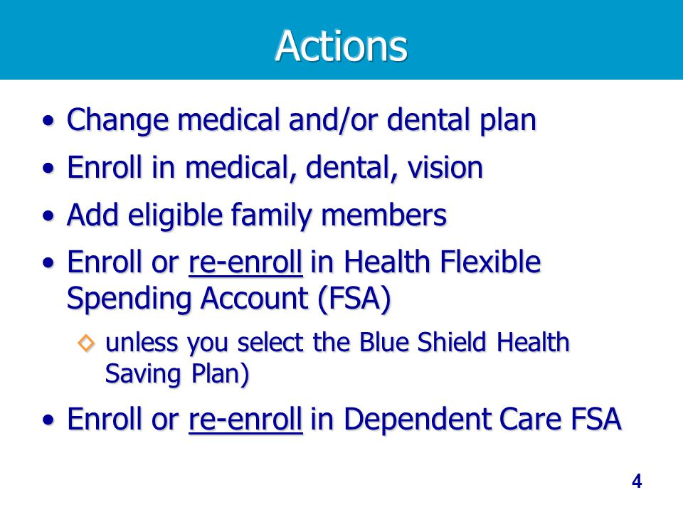 4 Change medical and/or dental planChange medical and/or dental plan Enroll in medical, dental, visionEnroll in medical, dental, vision Add eligible family membersAdd eligible family members Enroll or re-enroll in Health Flexible Spending Account (FSA)Enroll or re-enroll in Health Flexible Spending Account (FSA) unless you select the Blue Shield Health Saving Plan) unless you select the Blue Shield Health Saving Plan) Enroll or re-enroll in Dependent Care FSAEnroll or re-enroll in Dependent Care FSA
