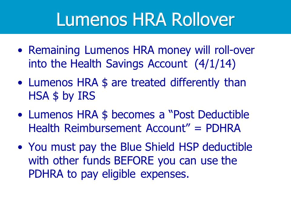 Remaining Lumenos HRA money will roll-over into the Health Savings Account (4/1/14) Lumenos HRA $ are treated differently than HSA $ by IRS Lumenos HRA $ becomes a Post Deductible Health Reimbursement Account = PDHRA You must pay the Blue Shield HSP deductible with other funds BEFORE you can use the PDHRA to pay eligible expenses.