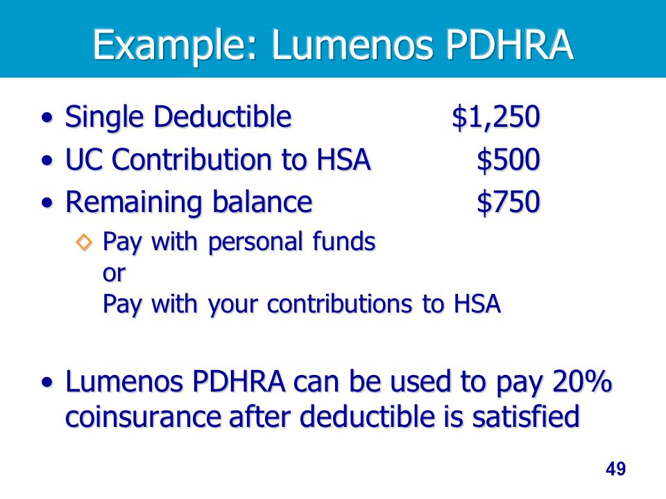 49 Single Deductible$1,250Single Deductible$1,250 UC Contribution to HSA$500UC Contribution to HSA$500 Remaining balance$750Remaining balance$750 Pay with personal funds or Pay with your contributions to HSA Pay with personal funds or Pay with your contributions to HSA Lumenos PDHRA can be used to pay 20% coinsurance after deductible is satisfiedLumenos PDHRA can be used to pay 20% coinsurance after deductible is satisfied