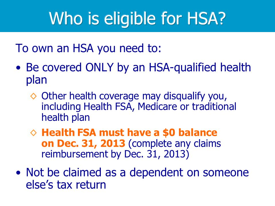 To own an HSA you need to: Be covered ONLY by an HSA-qualified health plan Other health coverage may disqualify you, including Health FSA, Medicare or traditional health plan Health FSA must have a $0 balance on Dec.