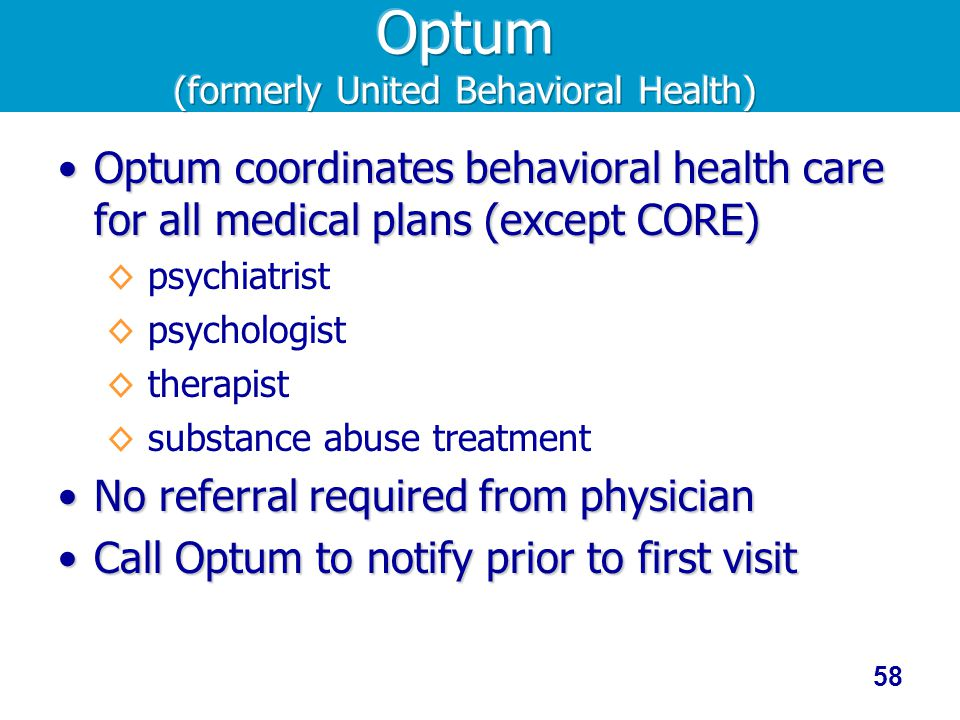 58 Optum coordinates behavioral health care for all medical plans (except CORE)Optum coordinates behavioral health care for all medical plans (except CORE) psychiatrist psychologist therapist substance abuse treatment No referral required from physicianNo referral required from physician Call Optum to notify prior to first visitCall Optum to notify prior to first visit