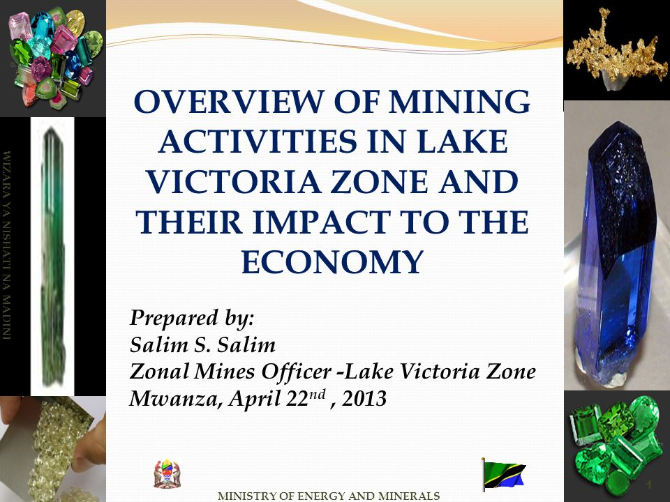 MINISTRY OF ENERGY AND MINERALS WIZARA YA NISHATI NA MADINI 1 OVERVIEW OF MINING ACTIVITIES IN LAKE VICTORIA ZONE AND THEIR IMPACT TO THE ECONOMY Prep