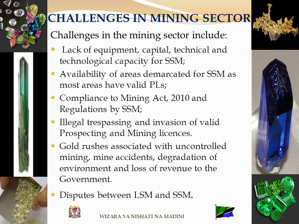 CHALLENGES IN MINING SECTOR Challenges in the mining sector include: Lack of equipment, capital, technical and technological capacity for SSM; Availab