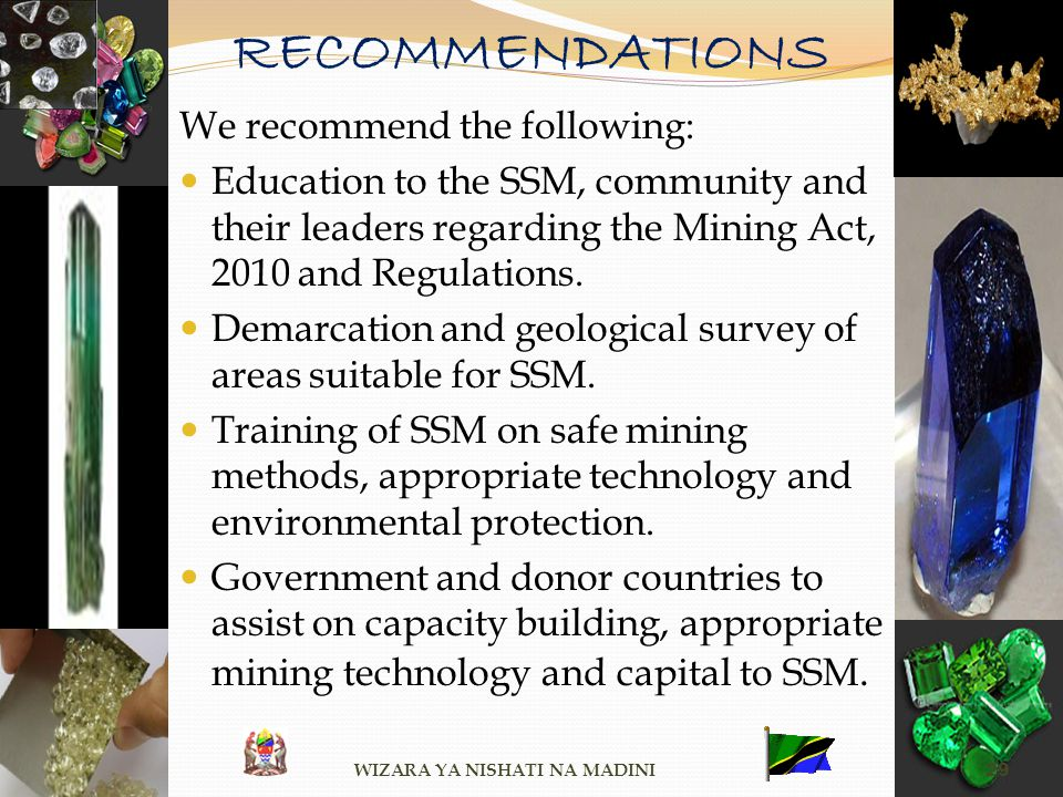 RECOMMENDATIONS We recommend the following: Education to the SSM, community and their leaders regarding the Mining Act, 2010 and Regulations. Demarcat