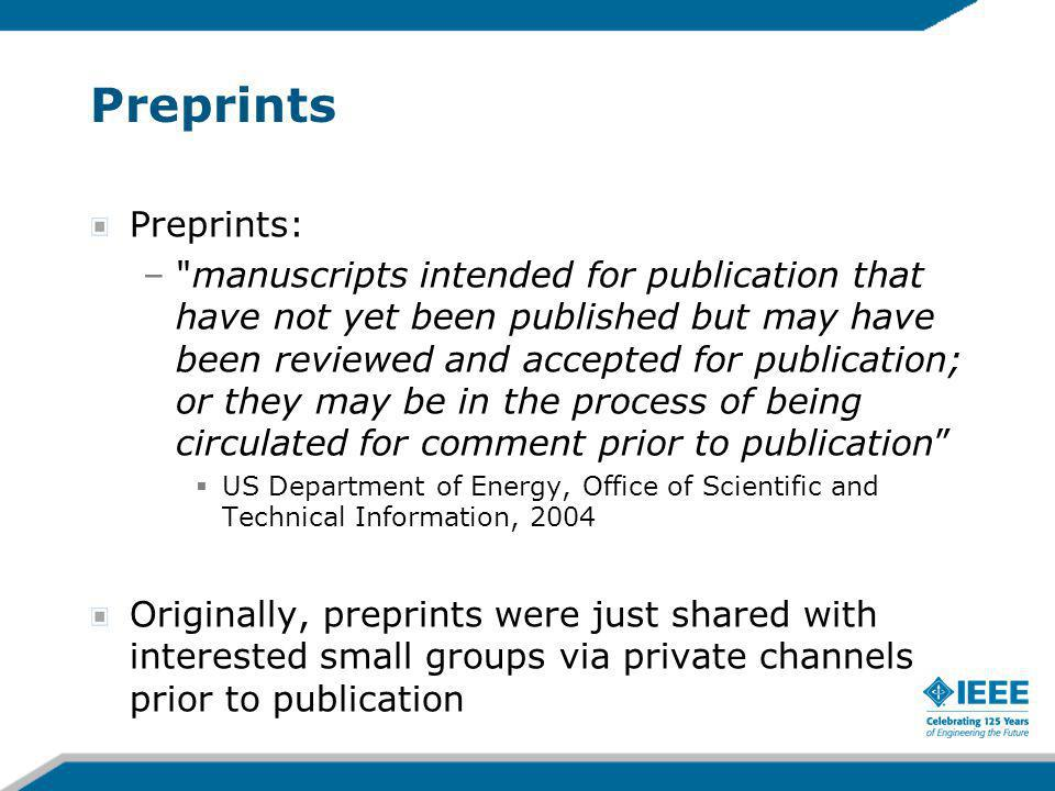 Preprints Preprints: – manuscripts intended for publication that have not yet been published but may have been reviewed and accepted for publication; or they may be in the process of being circulated for comment prior to publication US Department of Energy, Office of Scientific and Technical Information, 2004 Originally, preprints were just shared with interested small groups via private channels prior to publication