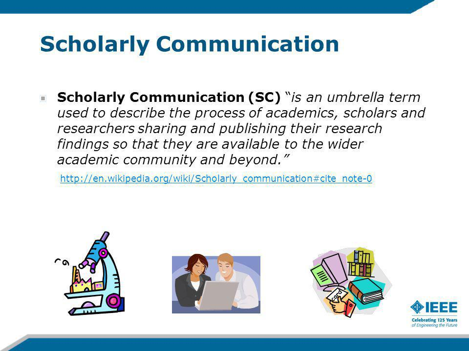 Scholarly Communication Scholarly Communication (SC) is an umbrella term used to describe the process of academics, scholars and researchers sharing and publishing their research findings so that they are available to the wider academic community and beyond.
