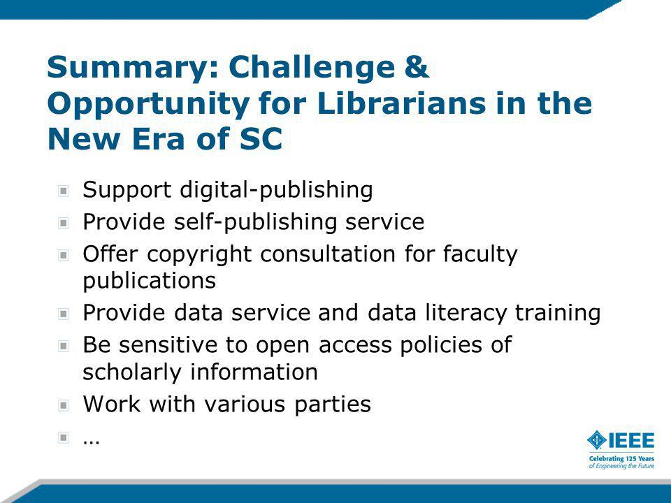 Summary: Challenge & Opportunity for Librarians in the New Era of SC Support digital-publishing Provide self-publishing service Offer copyright consul