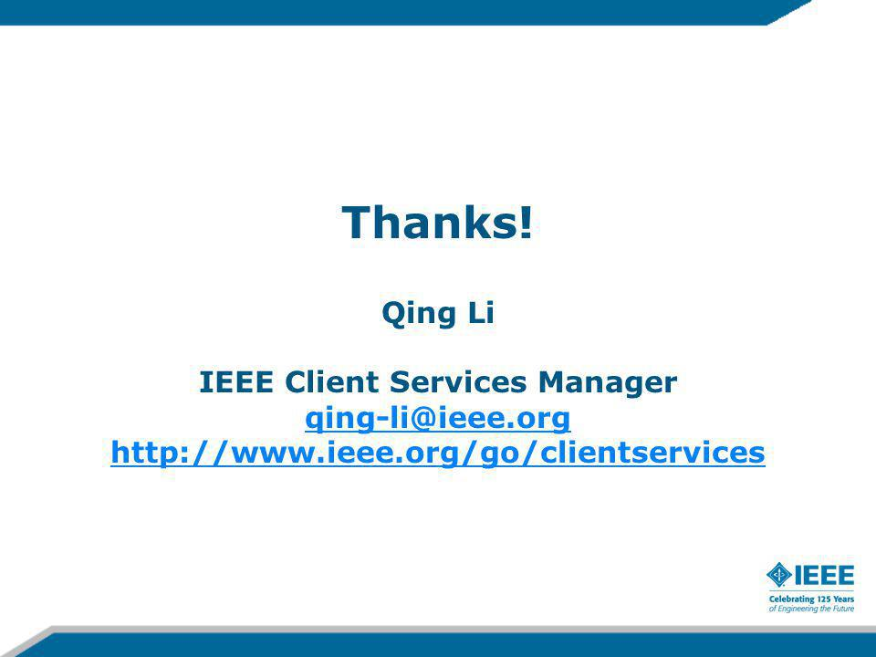 Thanks! Qing Li IEEE Client Services Manager qing-li@ieee.org http://www.ieee.org/go/clientservices