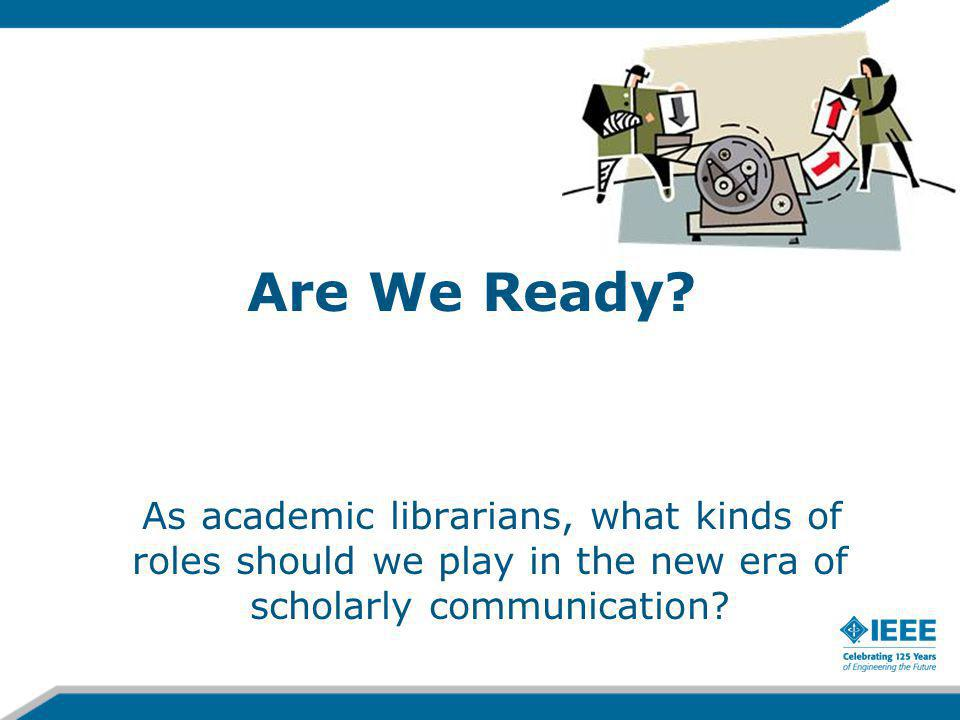 Are We Ready? As academic librarians, what kinds of roles should we play in the new era of scholarly communication?