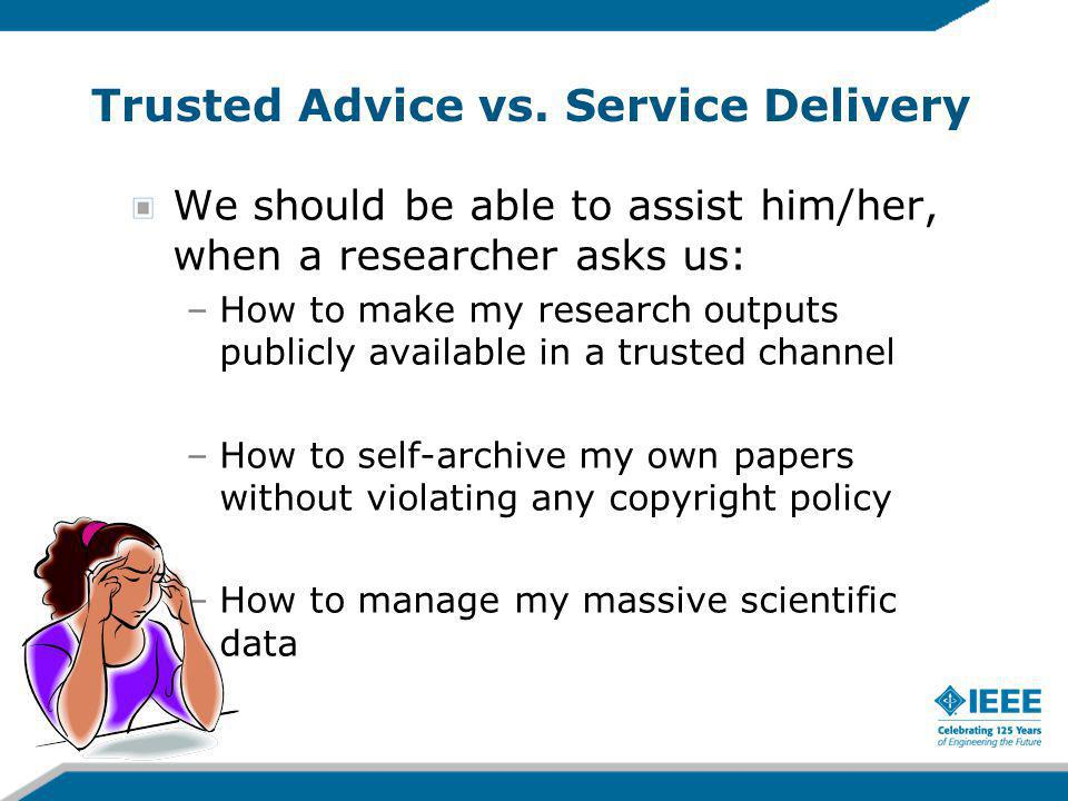 Trusted Advice vs. Service Delivery We should be able to assist him/her, when a researcher asks us: –How to make my research outputs publicly availabl