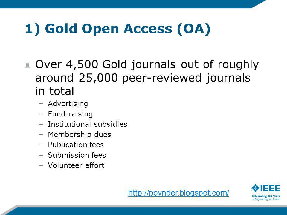 1) Gold Open Access (OA) Over 4,500 Gold journals out of roughly around 25,000 peer-reviewed journals in total –Advertising –Fund-raising –Institutional subsidies –Membership dues –Publication fees –Submission fees –Volunteer effort