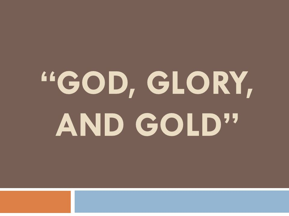God, Glory, and Gold Europeans had neither the interest nor the ability to explore foreign lands.