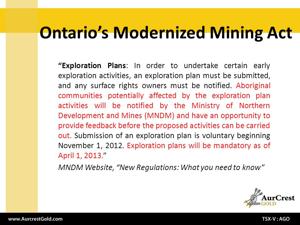 Ontarios Modernized Mining Act Exploration Plans: In order to undertake certain early exploration activities, an exploration plan must be submitted, and any surface rights owners must be notified.