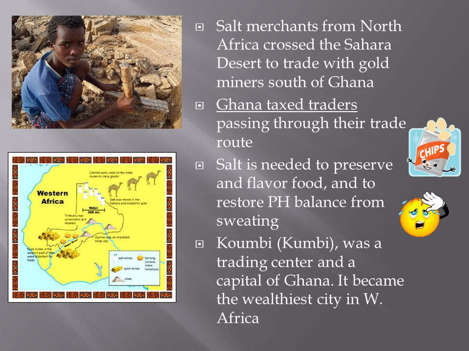 Salt merchants from North Africa crossed the Sahara Desert to trade with gold miners south of Ghana Ghana taxed traders passing through their trade route Salt is needed to preserve and flavor food, and to restore PH balance from sweating Koumbi (Kumbi), was a trading center and a capital of Ghana.
