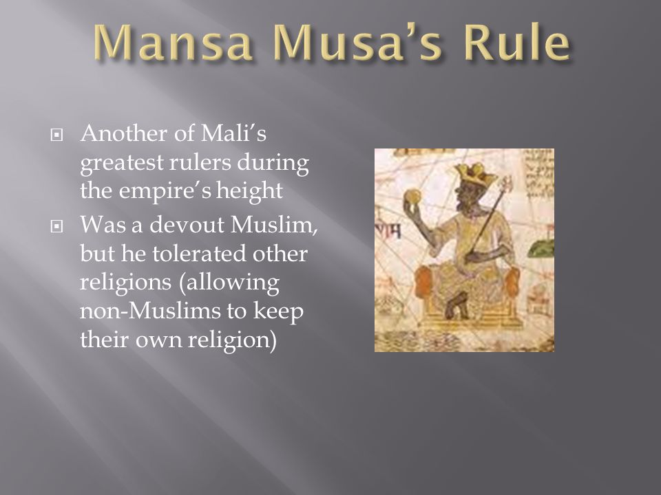 Another of Malis greatest rulers during the empires height Was a devout Muslim, but he tolerated other religions (allowing non-Muslims to keep their own religion)